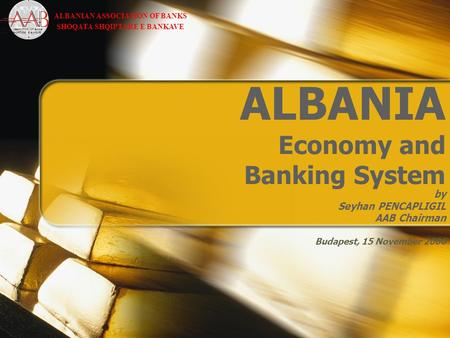 ALBANIA Economy and Banking System by Seyhan PENCAPLIGIL AAB Chairman Budapest, 15 November 2006 ALBANIAN ASSOCIATION OF BANKS SHOQATA SHQIPTARE E BANKAVE.