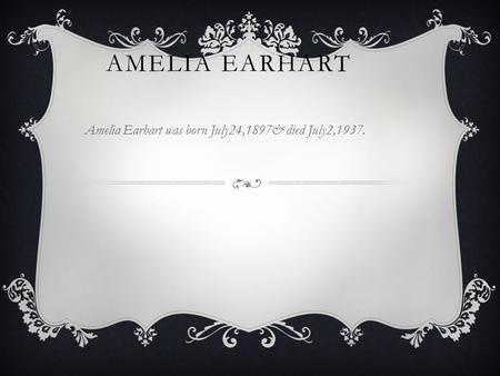 AMELIA EARHART Amelia Earhart was born July24,1897& died July2,1937.