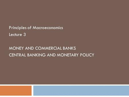 Principles of Macroeconomics Lecture 3 MONEY AND COMMERCIAL BANKS CENTRAL BANKING AND MONETARY POLICY.