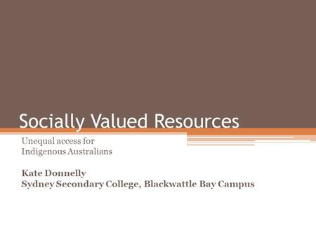 Socially Valued Resources Unequal access for Indigenous Australians Kate Donnelly Sydney Secondary College, Blackwattle Bay Campus.