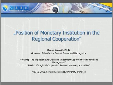"""Position of Monetary Institution in the Regional Cooperation"" Kemal Kozarić, Ph.D. Governor of the Central Bank of Bosnia and Herzegovina Workshop""The."