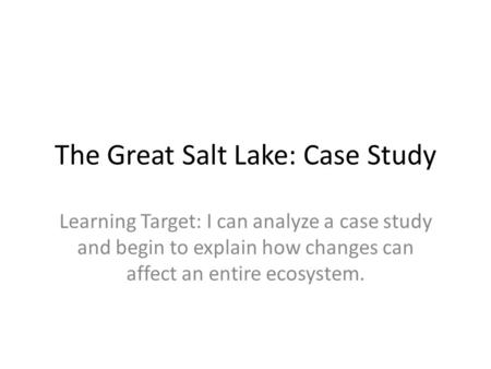 The Great Salt Lake: Case Study Learning Target: I can analyze a case study and begin to explain how changes can affect an entire ecosystem.