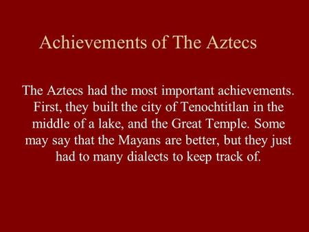 Achievements of The Aztecs The Aztecs had the most important achievements. First, they built the city of Tenochtitlan in the middle of a lake, and the.