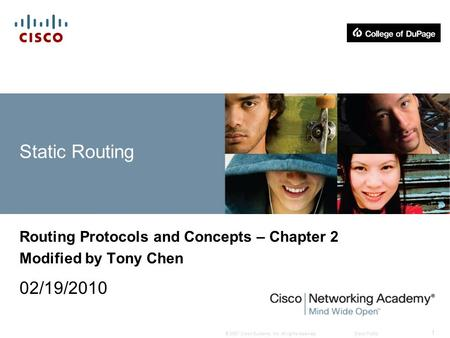 © 2007 Cisco Systems, Inc. All rights reserved.Cisco Public 1 Static Routing Routing Protocols and Concepts – Chapter 2 Modified by Tony Chen 02/19/2010.