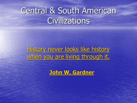 Central & South American Civilizations History never looks like history when you are living through it. History never looks like history when you are living.