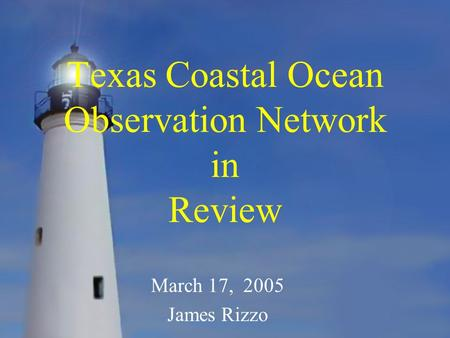 Texas Coastal Ocean Observation Network in Review March 17, 2005 James Rizzo.