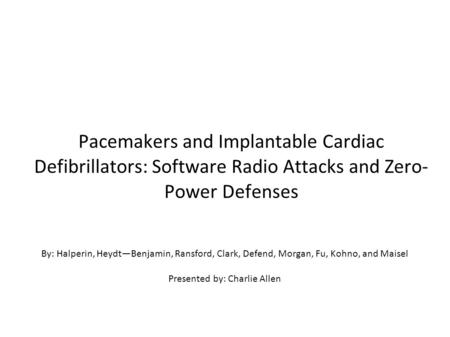 Pacemakers and Implantable Cardiac Defibrillators: Software Radio Attacks and Zero- Power Defenses By: Halperin, Heydt—Benjamin, Ransford, Clark, Defend,