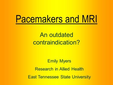 Pacemakers and MRI An outdated contraindication? Emily Myers Research in Allied Health East Tennessee State University.