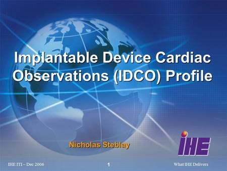 IHE ITI – Dec 2006What IHE Delivers 1 Nicholas Steblay Implantable Device Cardiac Observations (IDCO) Profile.