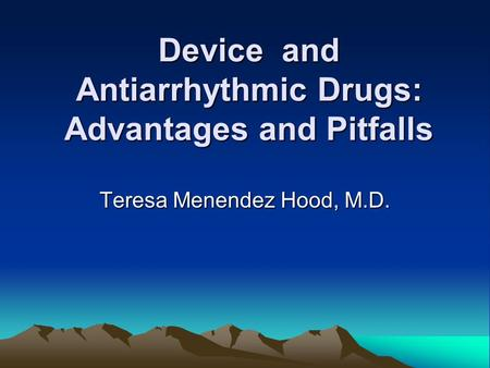 Device and Antiarrhythmic Drugs: Advantages and Pitfalls Teresa Menendez Hood, M.D.