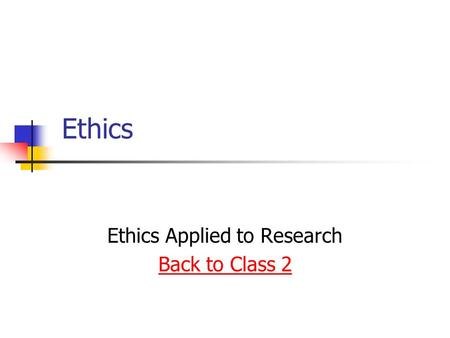 Ethics Ethics Applied to Research Back to Class 2.