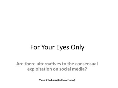 For Your Eyes Only Are there alternatives to the consensual exploitation on social media? Vincent Toubiana (Bell Labs France)