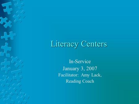 Literacy Centers In-Service January 3, 2007 Facilitator: Amy Lack, Reading Coach.