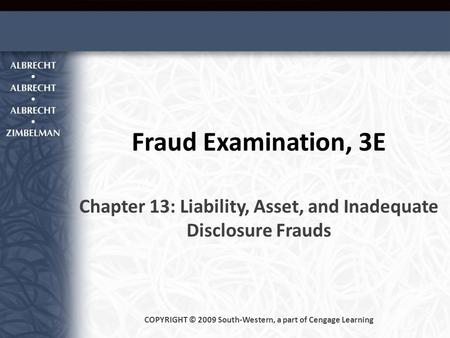 Fraud Examination, 3E Chapter 13: Liability, Asset, and Inadequate Disclosure Frauds COPYRIGHT © 2009 South-Western, a part of Cengage Learning.