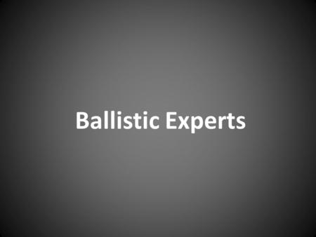 Ballistic Experts. What Ballistics Experts Are Expected to Do. Ballistics Experts are divided into three different areas: Internal Ballistics- what happens.