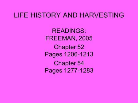 LIFE HISTORY AND HARVESTING READINGS: FREEMAN, 2005 Chapter 52 Pages 1206-1213 Chapter 54 Pages 1277-1283.