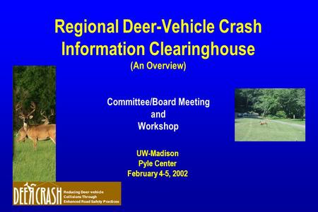 Regional Deer-Vehicle Crash Information Clearinghouse (An Overview) Committee/Board Meeting and Workshop UW-Madison Pyle Center February 4-5, 2002.