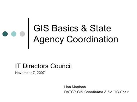 GIS Basics & State Agency Coordination IT Directors Council November 7, 2007 Lisa Morrison DATCP GIS Coordinator & SAGIC Chair.
