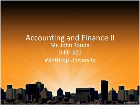 Accounting and Finance II Mr. John Rouda DIFD 321 Winthrop University.