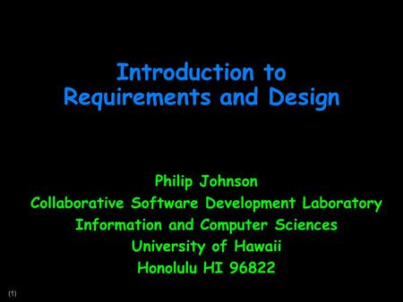 (1) Introduction to Requirements and Design Philip Johnson Collaborative Software Development Laboratory Information and Computer Sciences University of.