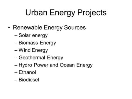 Urban Energy Projects Renewable Energy Sources –Solar energy –Biomass Energy –Wind Energy –Geothermal Energy –Hydro Power and Ocean Energy –Ethanol –Biodiesel.