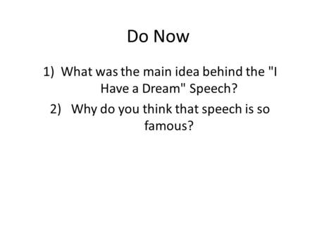 Do Now 1)What was the main idea behind the I Have a Dream Speech? 2) Why do you think that speech is so famous?