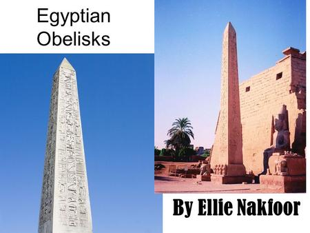 Egyptian Obelisks By Ellie Nakfoor. Location: The structures were built all over Egypt. They arose from the Pre-Dynastic Period, and were fully developed.