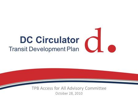 DC Circulator Transit Development Plan TPB Access for All Advisory Committee October 28, 2010.
