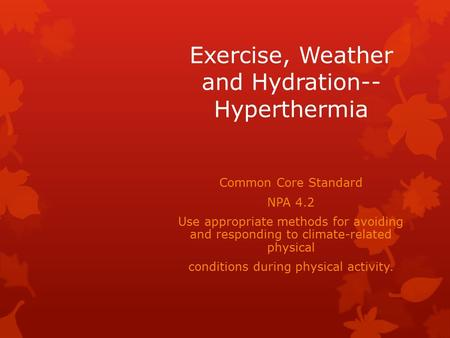 Exercise, Weather and Hydration-- Hyperthermia Common Core Standard NPA 4.2 Use appropriate methods for avoiding and responding to climate-related physical.