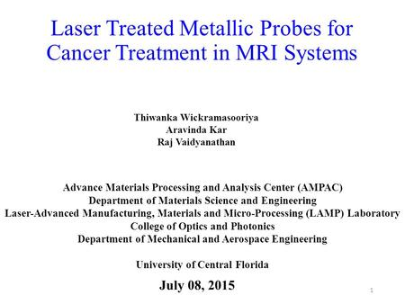 Laser Treated Metallic Probes for Cancer Treatment in MRI Systems July 08, 2015 1 Advance Materials Processing and Analysis Center (AMPAC) Department of.