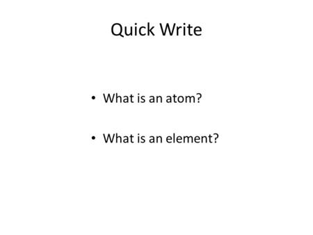 Quick Write What is an atom? What is an element?.
