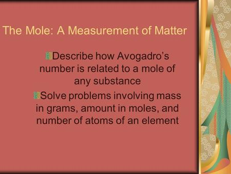 The Mole: A Measurement of Matter Describe how Avogadro's number is related to a mole of any substance Solve problems involving mass in grams, amount in.