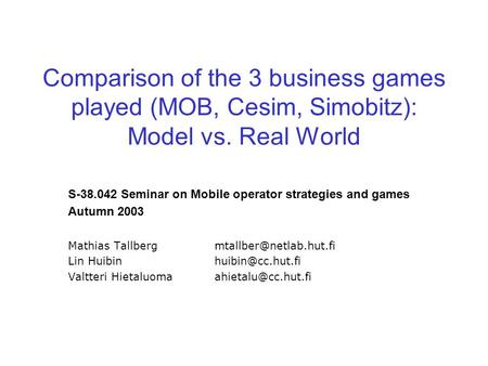 Comparison of the 3 business games played (MOB, Cesim, Simobitz): Model vs. Real World S-38.042 Seminar on Mobile operator strategies and games Autumn.