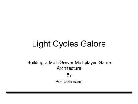 Light Cycles Galore Building a Multi-Server Multiplayer Game Architecture By Per Lohmann.