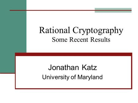 Rational Cryptography Some Recent Results Jonathan Katz University of Maryland.