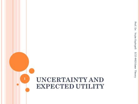UNCERTAINTY AND EXPECTED UTILITY Prof. Dr. Yeşim Kuştepeli ECO 4413 Game Theory 1.