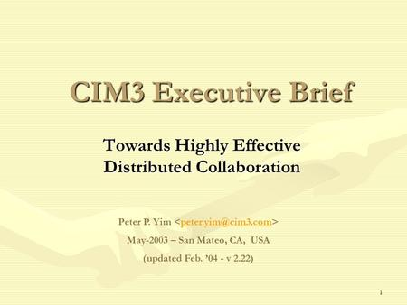1 CIM3 Executive Brief Towards Highly Effective Distributed Collaboration Peter P. Yim May-2003 – San Mateo, CA, USA (updated Feb. '04.