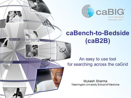 CaBench-to-Bedside (caB2B) An easy to use tool for searching across the caGrid Mukesh Sharma Washington University School of Medicine.