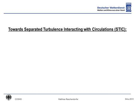 COSMO Sibiu 2013 Matthias Raschendorfer Towards Separated Turbulence Interacting with Circulations (STIC):