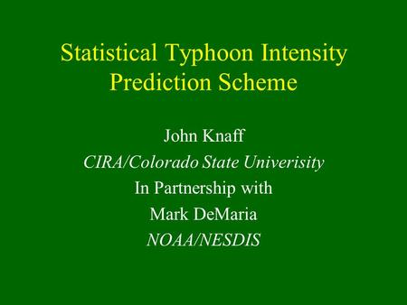 Statistical Typhoon Intensity Prediction Scheme John Knaff CIRA/Colorado State Univerisity In Partnership with Mark DeMaria NOAA/NESDIS.