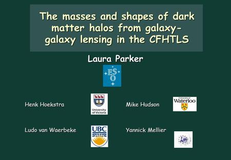 The masses and shapes of dark matter halos from galaxy- galaxy lensing in the CFHTLS Henk Hoekstra Mike Hudson Ludo van Waerbeke Yannick Mellier Laura.