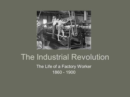 The Industrial Revolution The Life of a Factory Worker 1860 - 1900.