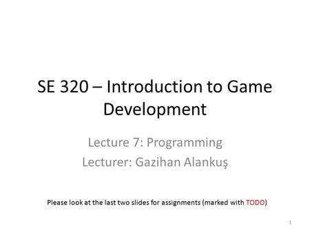 SE 320 – Introduction to Game Development Lecture 7: Programming Lecturer: Gazihan Alankuş Please look at the last two slides for assignments (marked with.