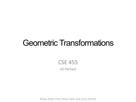 Geometric Transformations CSE 455 Ali Farhadi Many slides from Steve Seitz and Larry Zitnick.