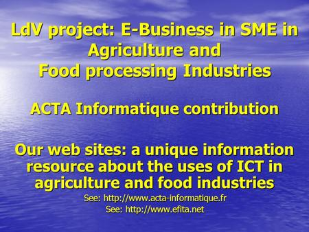 LdV project: E-Business in SME in Agriculture and Food processing Industries ACTA Informatique contribution Our web sites: a unique information resource.