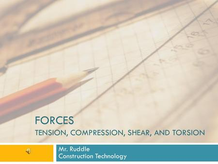 FORCES TENSION, COMPRESSION, SHEAR, AND TORSION Mr. Ruddle Construction Technology.