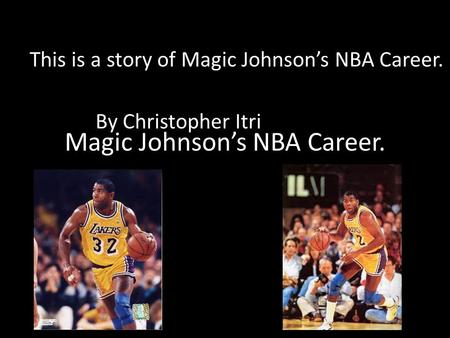 Magic Johnson's NBA Career. This is a story of Magic Johnson's NBA Career. By Christopher Itri.