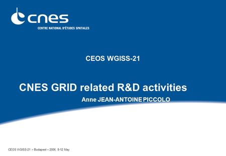 CEOS WGISS-21 CNES GRID related R&D activities Anne JEAN-ANTOINE PICCOLO CEOS WGISS-21 – Budapest – 2006, 8-12 May.