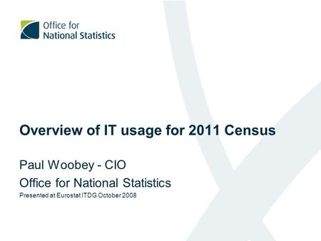 Overview of IT usage for 2011 Census Paul Woobey - CIO Office for National Statistics Presented at Eurostat ITDG October 2008.