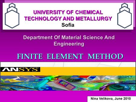 Department Of Material Science And Engineering FINITE ELEMENT METHOD UNIVERSITY OF CHEMICAL TECHNOLOGY AND METALLURGY Sofia Nina Velikova, June 2010.
